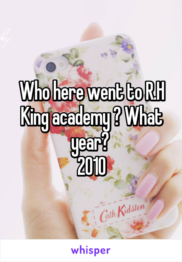 Who here went to R.H King academy ? What year?  2010