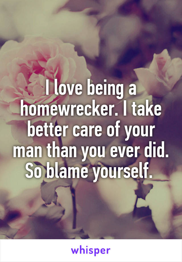 I love being a homewrecker. I take better care of your man than you ever did. So blame yourself.