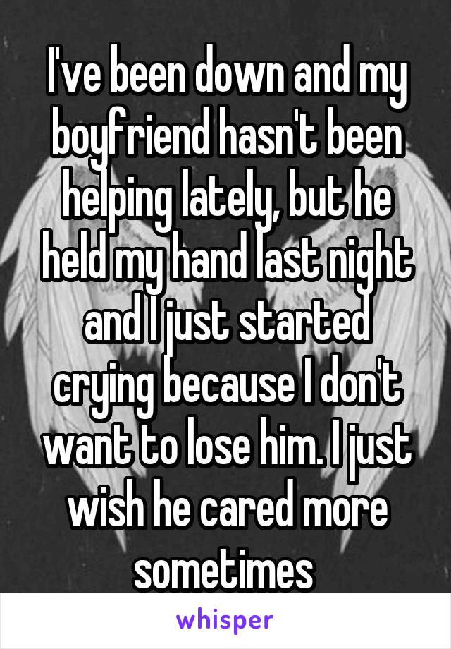I've been down and my boyfriend hasn't been helping lately, but he held my hand last night and I just started crying because I don't want to lose him. I just wish he cared more sometimes