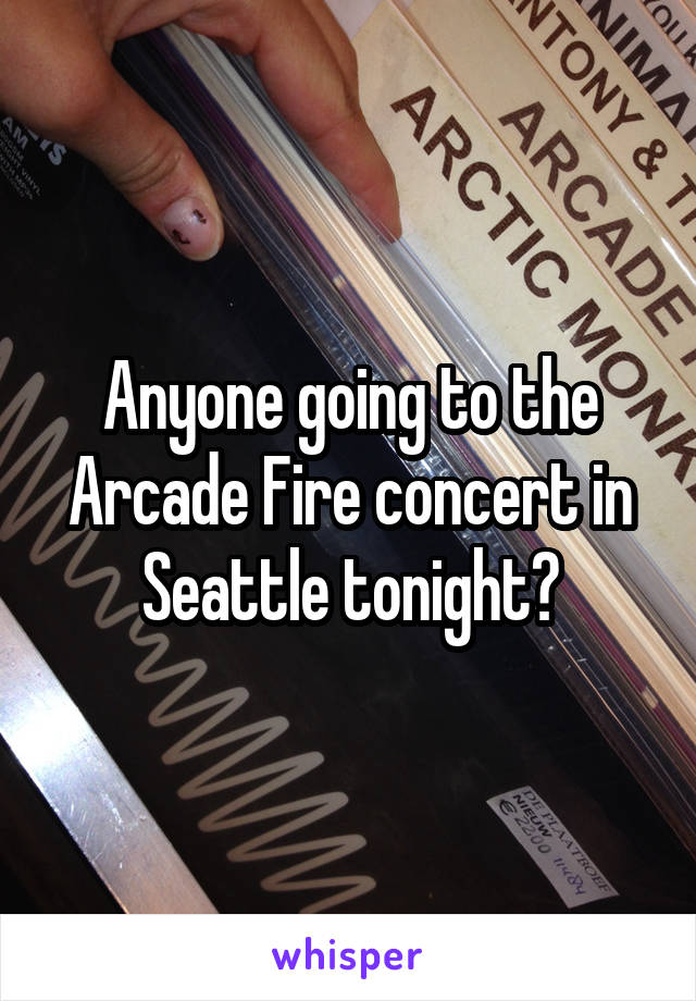 Anyone going to the Arcade Fire concert in Seattle tonight?