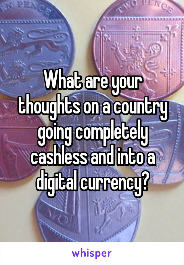What are your thoughts on a country going completely cashless and into a digital currency?