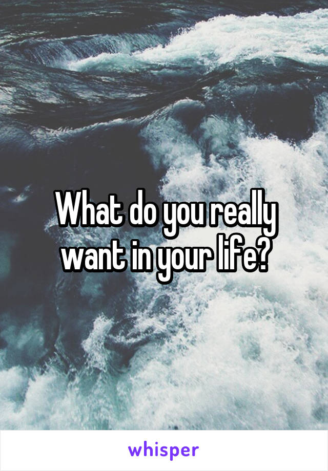 What do you really want in your life?