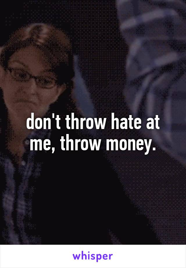 don't throw hate at me, throw money.