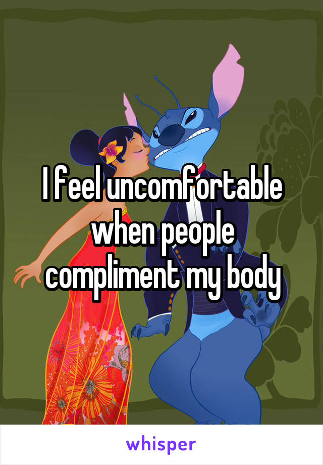 I feel uncomfortable when people compliment my body