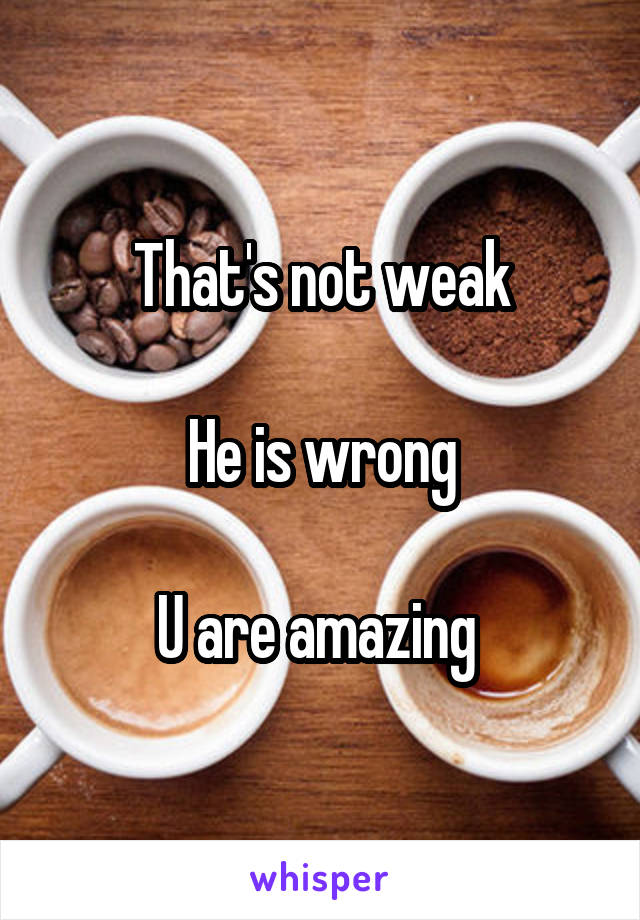 That's not weak  He is wrong  U are amazing