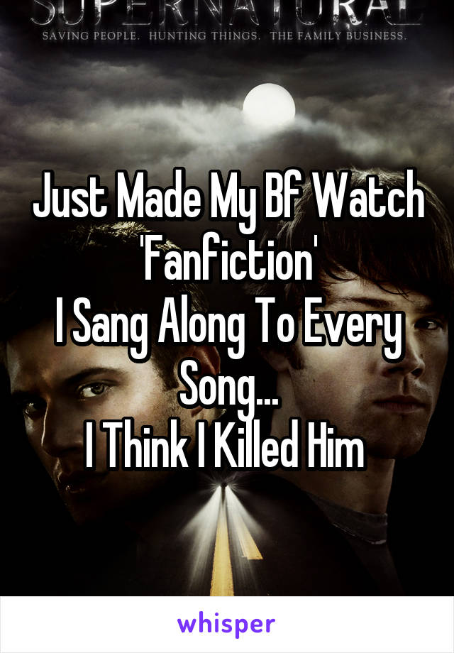 Just Made My Bf Watch 'Fanfiction' I Sang Along To Every Song... I Think I Killed Him