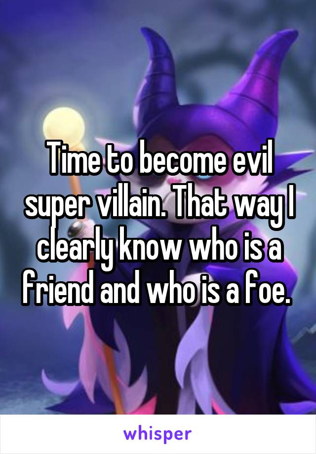 Time to become evil super villain. That way I clearly know who is a friend and who is a foe.