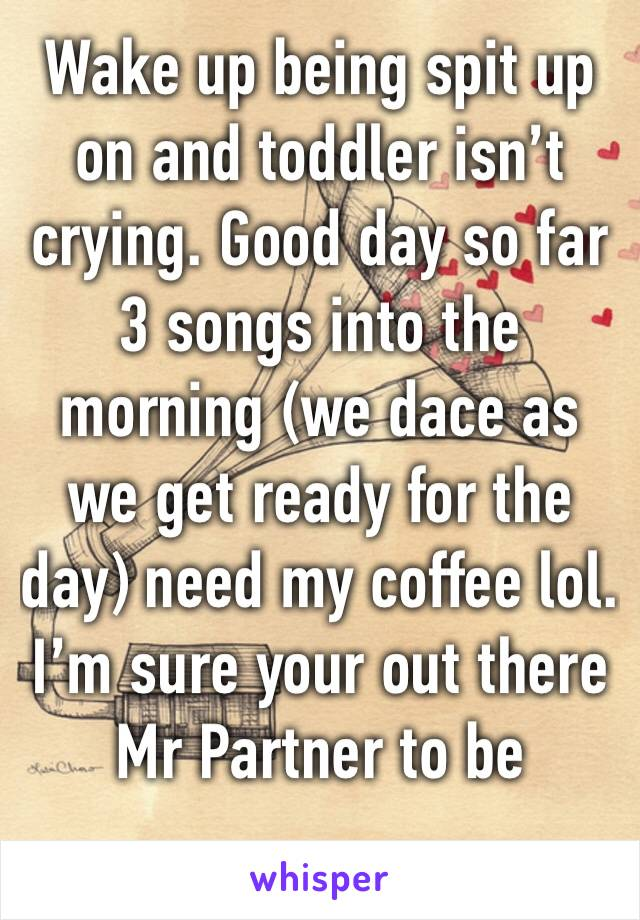 Wake up being spit up on and toddler isn't crying. Good day so far 3 songs into the morning (we dace as we get ready for the day) need my coffee lol. I'm sure your out there Mr Partner to be