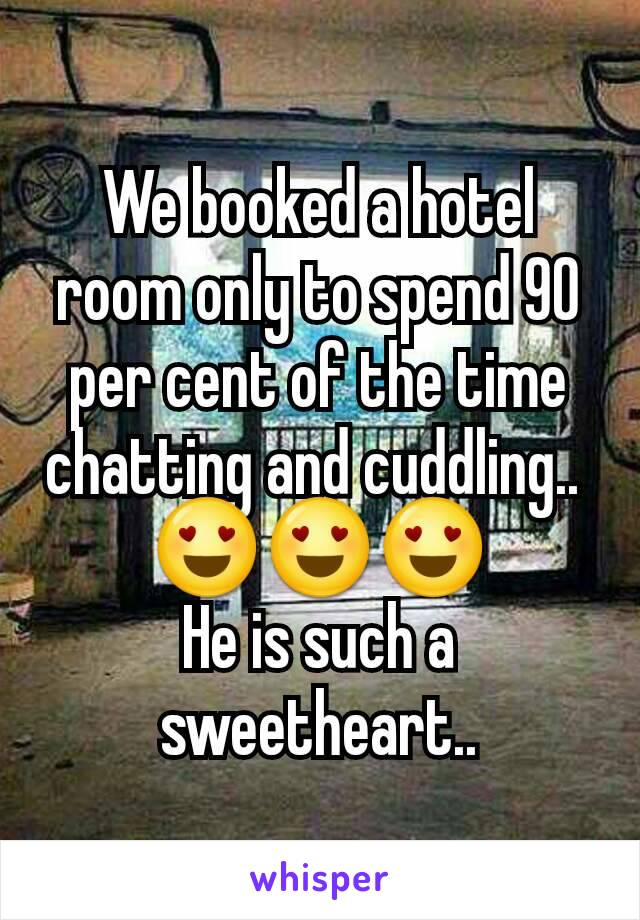 We booked a hotel room only to spend 90 per cent of the time chatting and cuddling..  😍😍😍 He is such a sweetheart..