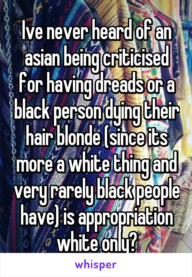 Ive never heard of an asian being criticised for having dreads or a black person dying their hair blonde (since its more a white thing and very rarely black people have) is appropriation white only?