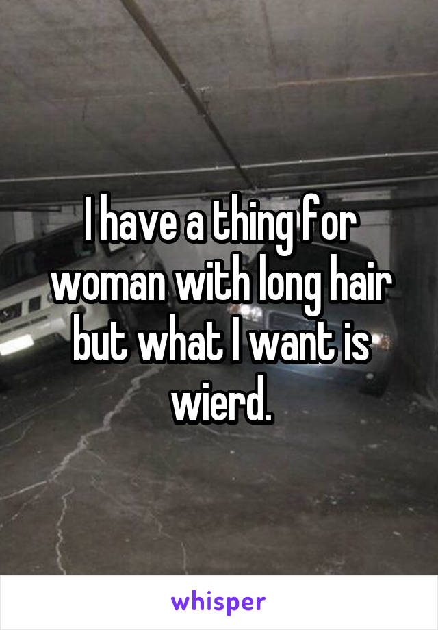 I have a thing for woman with long hair but what I want is wierd.