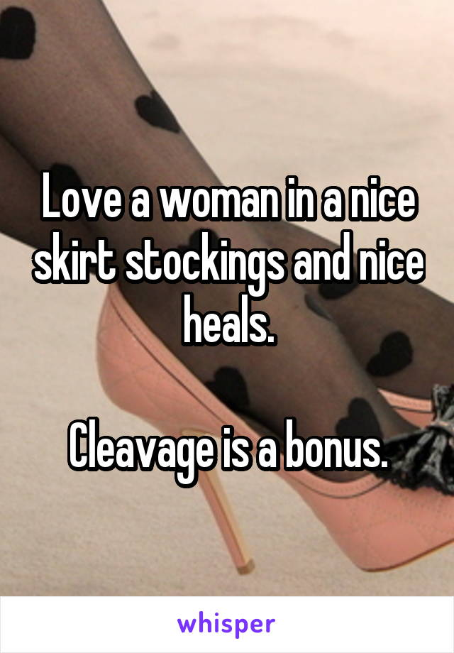 Love a woman in a nice skirt stockings and nice heals.  Cleavage is a bonus.