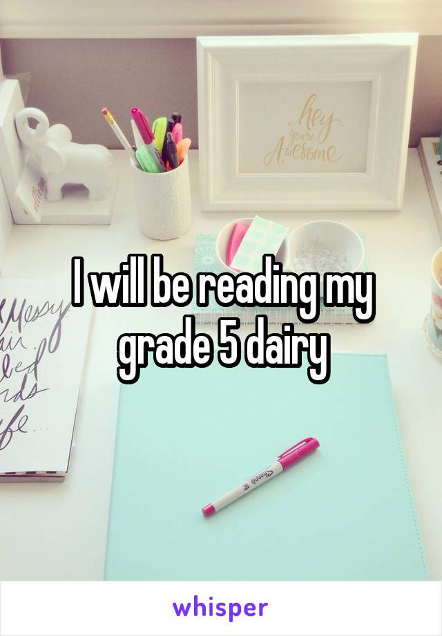 I will be reading my grade 5 dairy
