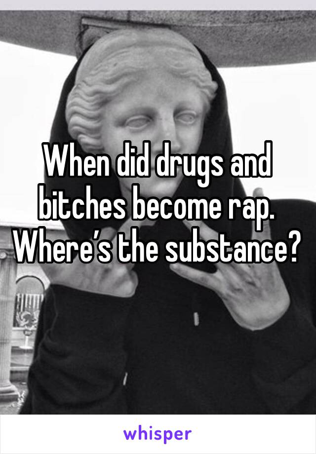 When did drugs and bitches become rap. Where's the substance?