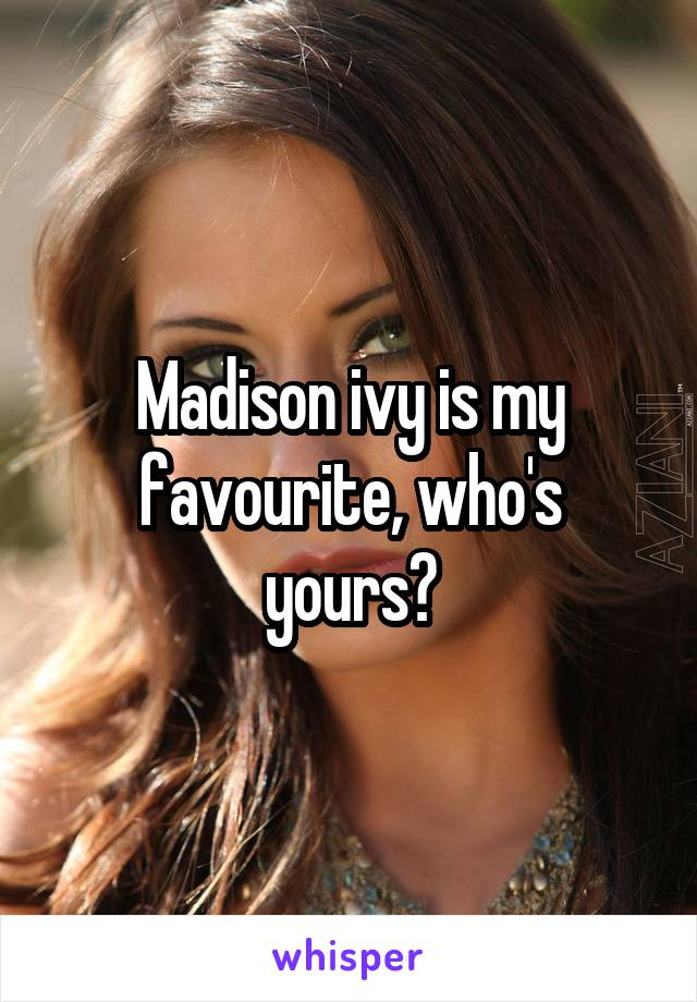 Madison ivy is my favourite, who's yours?