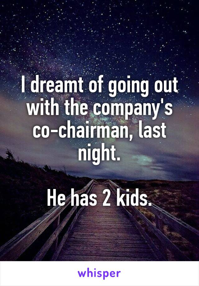 I dreamt of going out with the company's co-chairman, last night.  He has 2 kids.