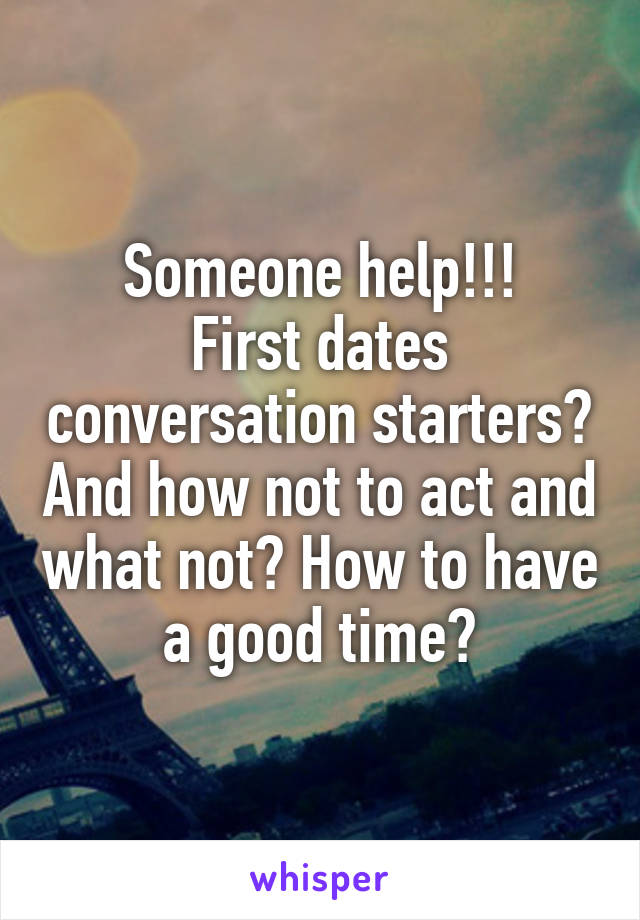 Someone help!!! First dates conversation starters? And how not to act and what not? How to have a good time?