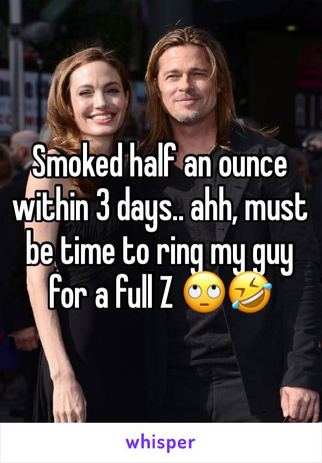 Smoked half an ounce within 3 days.. ahh, must be time to ring my guy for a full Z 🙄🤣