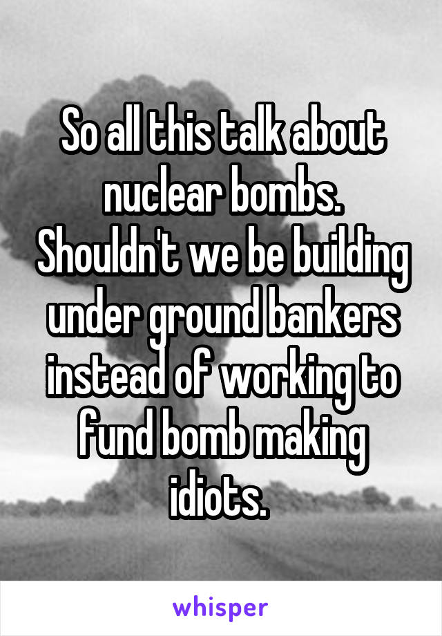 So all this talk about nuclear bombs. Shouldn't we be building under ground bankers instead of working to fund bomb making idiots.