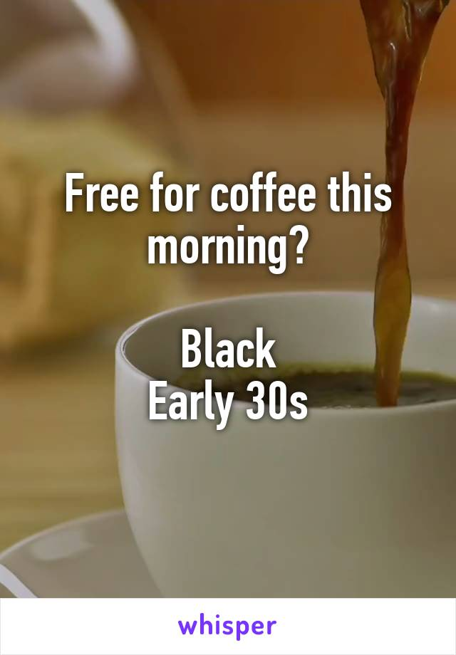 Free for coffee this morning?  Black Early 30s