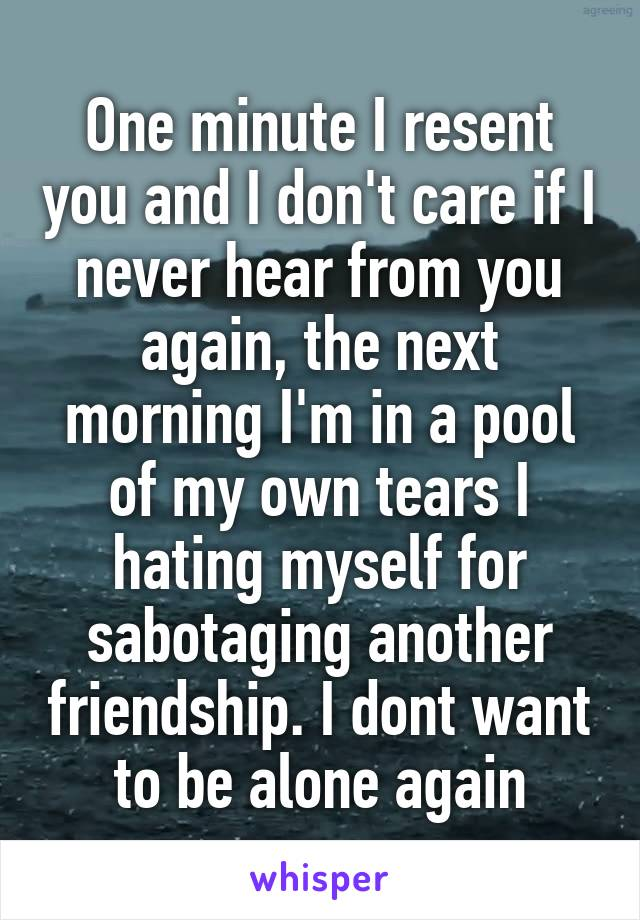 One minute I resent you and I don't care if I never hear from you again, the next morning I'm in a pool of my own tears I hating myself for sabotaging another friendship. I dont want to be alone again