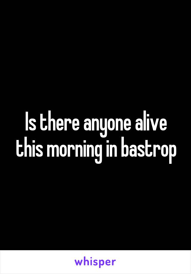 Is there anyone alive this morning in bastrop