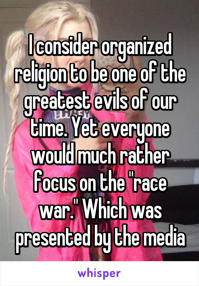 """I consider organized religion to be one of the greatest evils of our time. Yet everyone would much rather focus on the """"race war."""" Which was presented by the media"""
