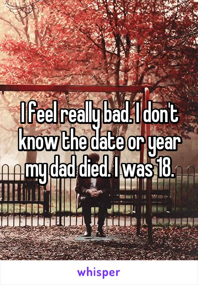 I feel really bad. I don't know the date or year my dad died. I was 18.