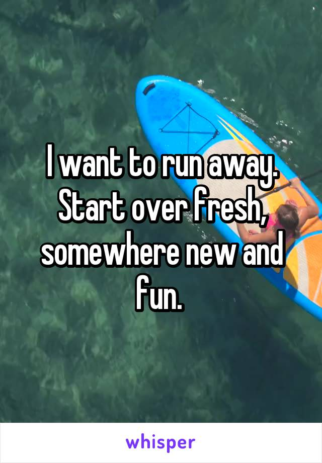 I want to run away. Start over fresh, somewhere new and fun.