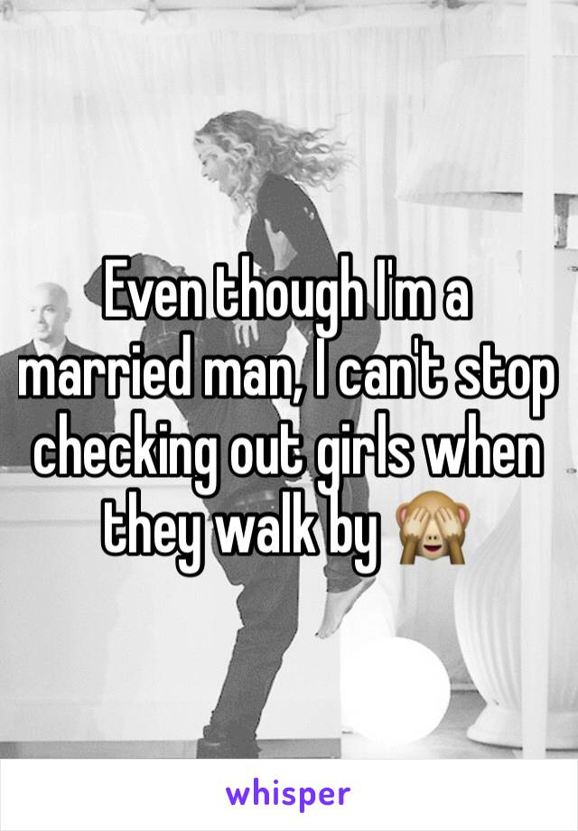 Even though I'm a married man, I can't stop checking out girls when they walk by 🙈
