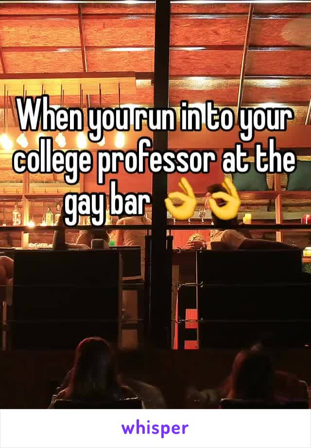 When you run in to your college professor at the gay bar 👌👌