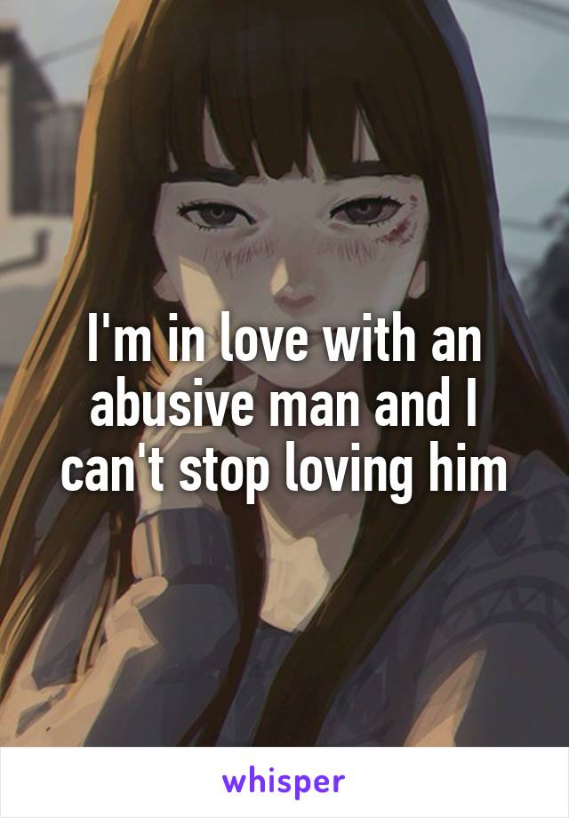 I'm in love with an abusive man and I can't stop loving him