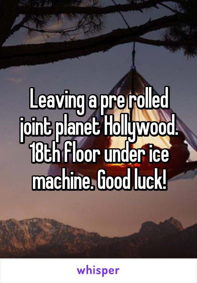 Leaving a pre rolled joint planet Hollywood. 18th floor under ice machine. Good luck!