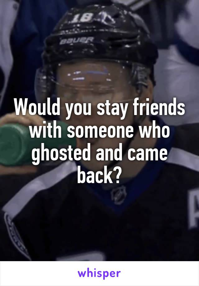 Would you stay friends with someone who ghosted and came back?