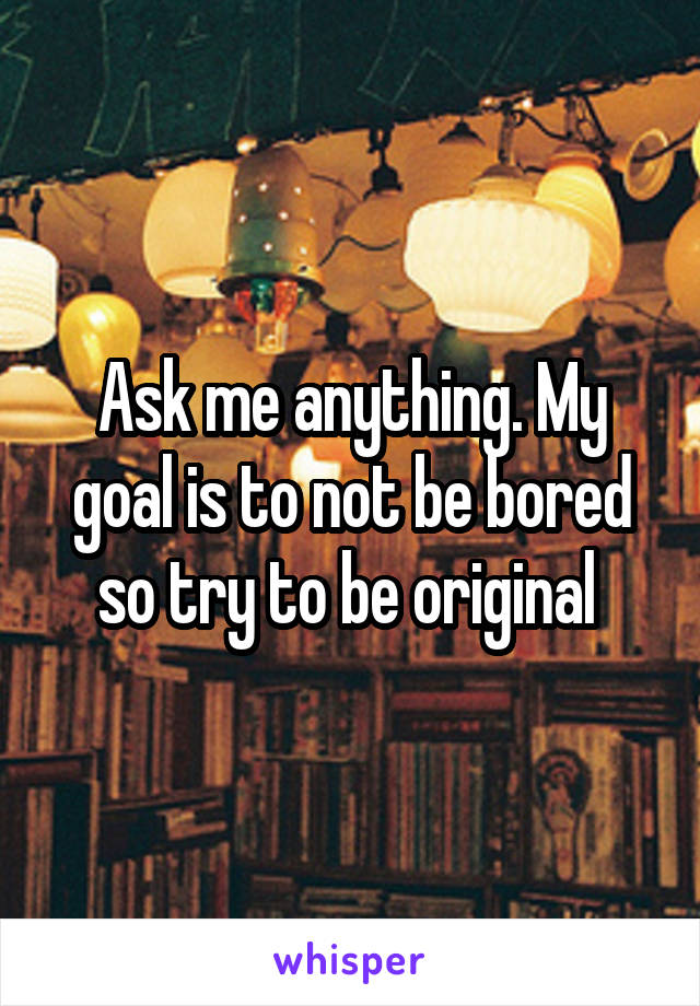Ask me anything. My goal is to not be bored so try to be original