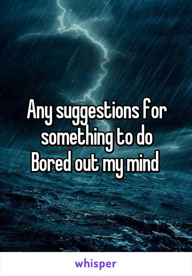 Any suggestions for something to do Bored out my mind