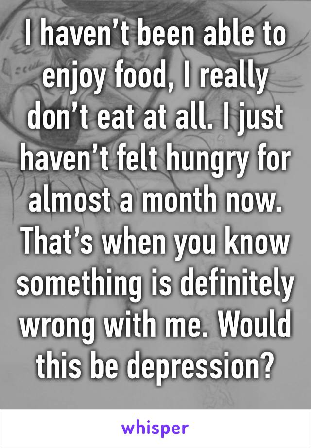 I haven't been able to enjoy food, I really don't eat at all. I just haven't felt hungry for almost a month now. That's when you know something is definitely wrong with me. Would this be depression?