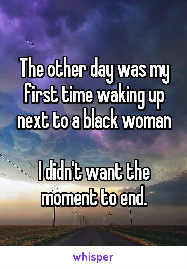 The other day was my first time waking up next to a black woman  I didn't want the moment to end.