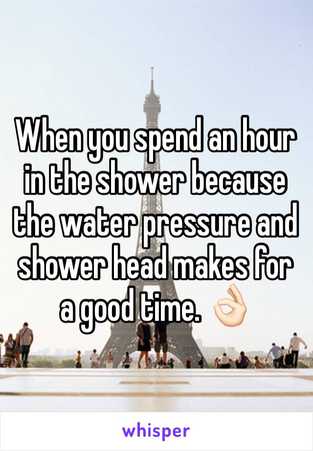 When you spend an hour in the shower because the water pressure and shower head makes for a good time. 👌🏻