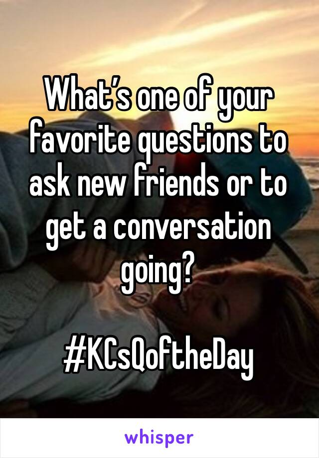 What's one of your favorite questions to ask new friends or to get a conversation going?  #KCsQoftheDay