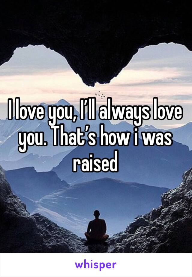 I love you, I'll always love you. That's how i was raised