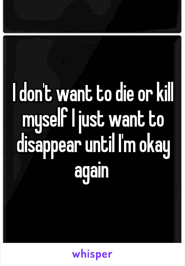 I don't want to die or kill myself I just want to disappear until I'm okay again
