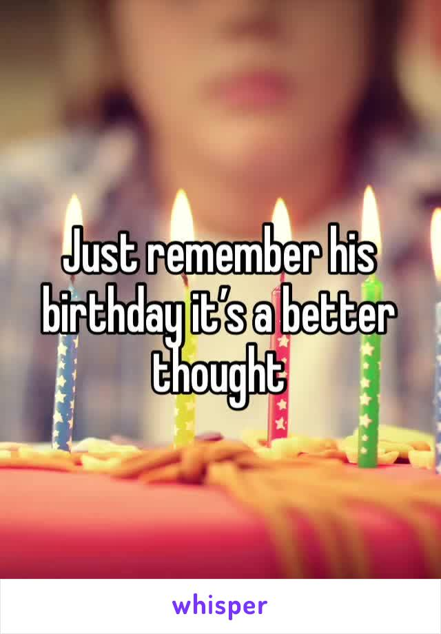 Just remember his birthday it's a better thought