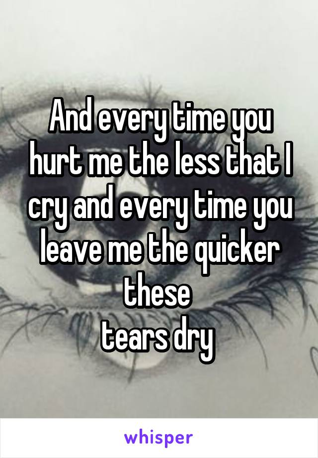 And every time you hurt me the less that I cry and every time you leave me the quicker these  tears dry