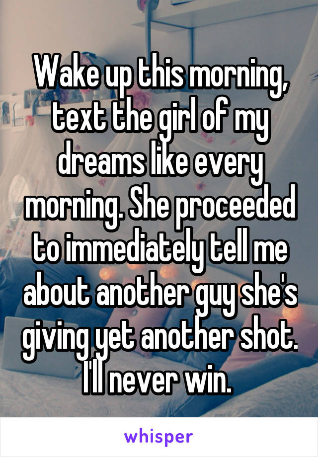 Wake up this morning, text the girl of my dreams like every morning. She proceeded to immediately tell me about another guy she's giving yet another shot. I'll never win.