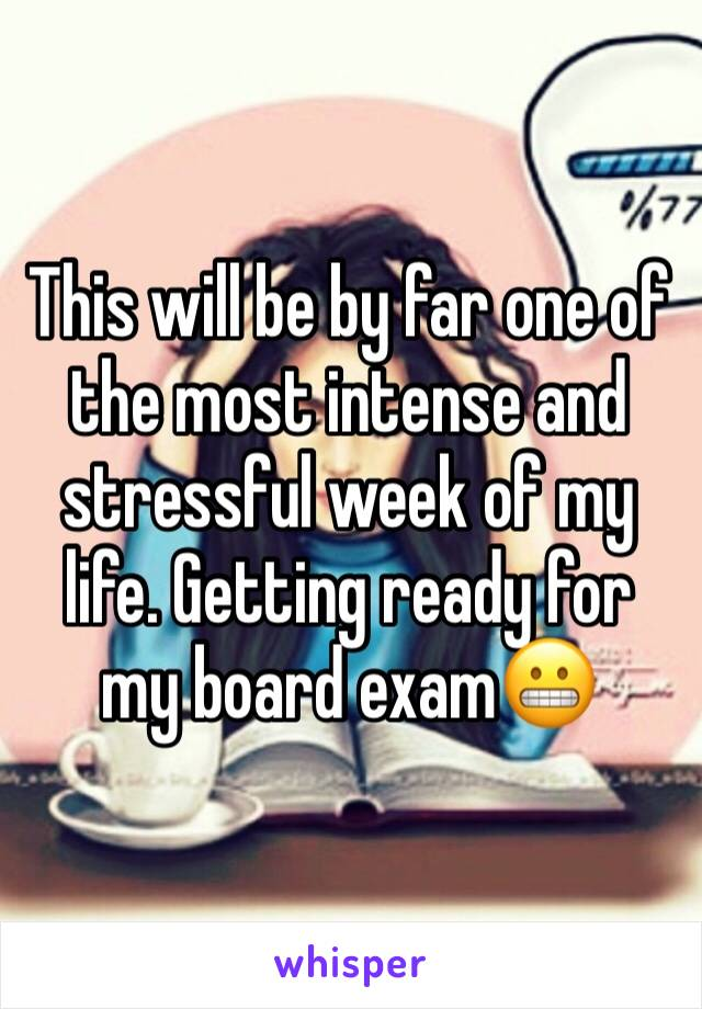 This will be by far one of the most intense and stressful week of my life. Getting ready for my board exam😬