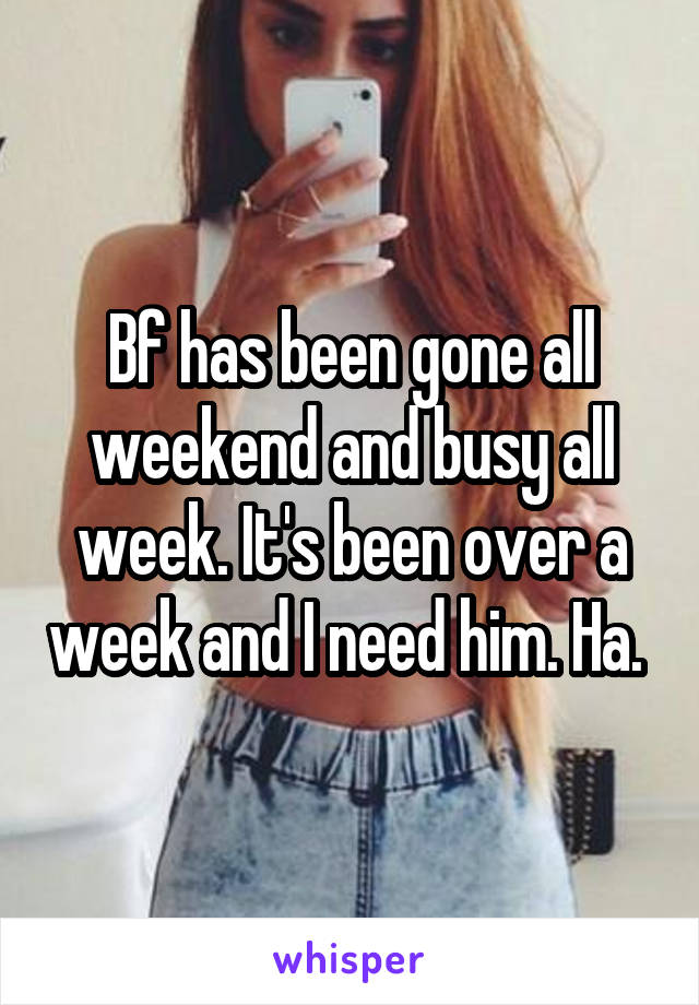 Bf has been gone all weekend and busy all week. It's been over a week and I need him. Ha.