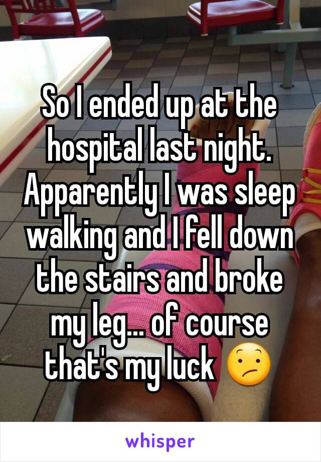So I ended up at the hospital last night. Apparently I was sleep walking and I fell down the stairs and broke my leg... of course that's my luck 😕