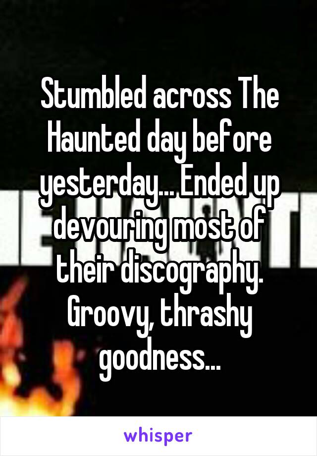 Stumbled across The Haunted day before yesterday... Ended up devouring most of their discography. Groovy, thrashy goodness...