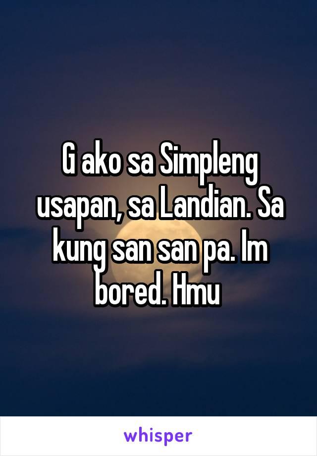 G ako sa Simpleng usapan, sa Landian. Sa kung san san pa. Im bored. Hmu